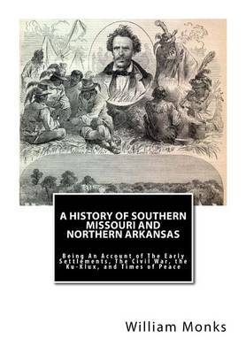 A History of Southern Missouri and Northern Arkansas: Being an Account of the Early Settlements, the Civil War, the Ku-Klux, and Times of Peace