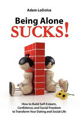 Being Alone Sucks!: How to Build Self-Esteem, Confidence and Social Freedom to Transform Your Dating and Social Life.