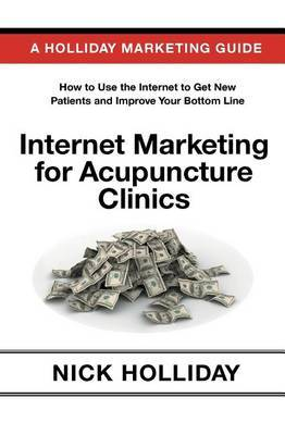Internet Marketing for Acupuncture Clinics: Advertising Your Acupuncture Clinic Online Using a Website, Google, Facebook, Youtube, Angie's List, Seo, and More. a Guide Book for Acupuncturists!