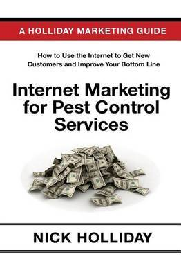 Internet Marketing for Pest Control Services: Advertising Your Pest Control Business Online Using a Website, Google, Facebook, Youtube, Angie's List, Linkedin, Seo, and More!