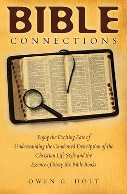 Bible Connections: Enjoy the Exciting Ease of Understanding the Condensed Description of the Christian Life Style and the Essence of Sixty Six Bible Books