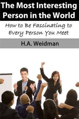 The Most Interesting Person in the World: How to Make Yourself Fascinating to Every Person You Meet