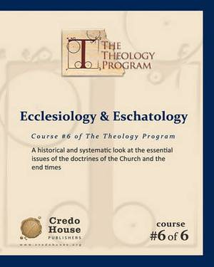 Ecclesiology & Eschatology  : A Historical and Systematic Look at the Essential Issues of the Doctrines of the Church and the End Times