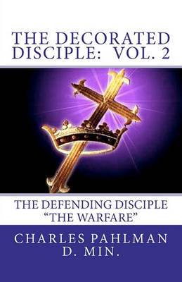 The Decorated Disciple - Volume 2: The Defending Disciple the Warfare of the Disciple