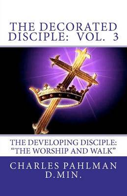 The Decorated Disciple: Volume 3: The Developing Disciple (the Worship and Walk of the Disciple)