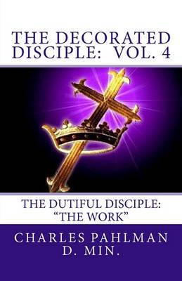The Decorated Disciple- Volume 4: The Dutiful Disciple: Volume Four the Work