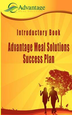 Introductory Book: Advantage Meal Solutions Success Plan: One of the Most Affordable Home-Based Cooking Self-Employment Opportunities You Will Ever Find.