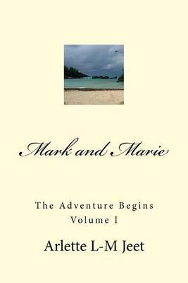 Mark and Marie the Adventure Begins Volume I: This Is the First in a Series of Novels Written by Arlette L-M Jeet. This Is a Work of Fiction Based on Characters Developed by the Author.