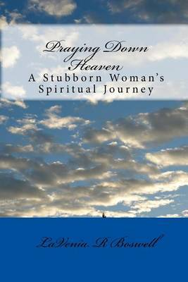 Praying Down Heaven: A Stubborn Woman's Spiritual Journey