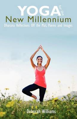 Yoga for the New Millennium: Dharana Reflections Off the Mat, Poems and Images