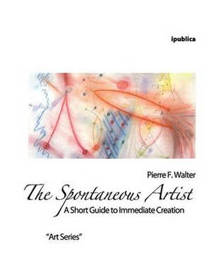 The Spontaneous Artist: A Short Guide to Immediate Creation
