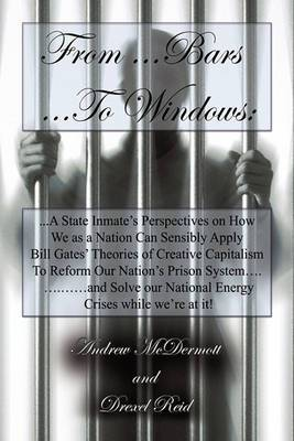 From...Bars to...Windows:  A State Inmate's Perspectives on How We as a Nation Can Sensibly Apply Bill Gates Theories of Creative Capitalism to Reform Our Nation's Prison System...and Solve Our Nation's Energy Crisis While We're at It!