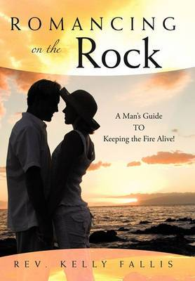 Romancing On The Rock: A Man's Guide TO Keeping The Fire Alive!