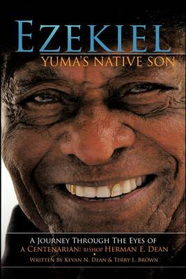 Ezekiel, Yuma's Native Son: A Journey Through the Eyes of a Centenarian: Bishop Herman E. Dean
