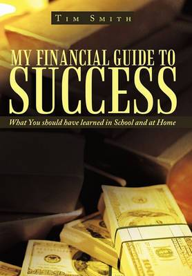 My Financial Guide to Success: What You Should Have Learned in School and at Home