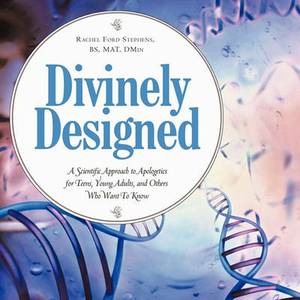 Divinely Designed: A Scientific Approach to Apologetics for Teens, Young Adults, and Others Who Want To Know