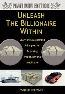 Unleash The Billionaire Within: Learn the Mastermind Principles for Acquiring Wealth Beyond Imagination