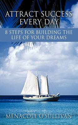 Attract Success Every Day: 8 Steps for Building the Life of Your Dreams