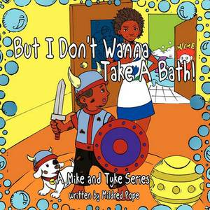 But I Don't Wanna Take a Bath!: A Mike and Tyke Series