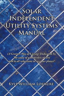 Solar Independent Utility Systems Manual: (A Greener Way of Living) Dedicated To: The Cause of a Moneyless Society and to All Who Want to Save Our Planet!
