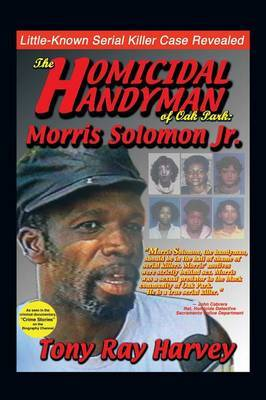 The Homicidal Handyman of Oak Park: Morris Solomon Jr.: The Sexual Crimes & Serial Murders of Morris Solomon Jr.