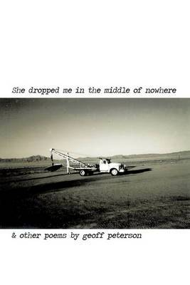 She Dropped Me in the Middle of Nowhere & Other Poems by Geoff Peterson