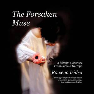 The Forsaken Muse, a Woman's Journey from Sorrow to Hope: A Book of Poetry with Images About a Woman's Quest for Beauty, Love and Her Own Destiny