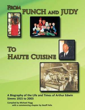 From Punch and Judy to Haute Cuisine - a Biography of the Life and Times of Arthur Edwin Simms 1915 to 2003
