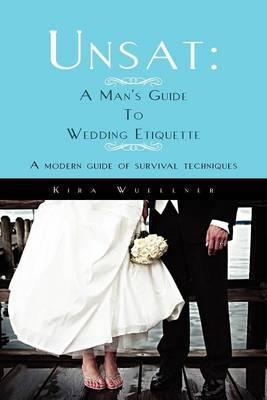 Unsat: A Man's Guide to Wedding Etiquette: A Modern Guide of Survival Techniques