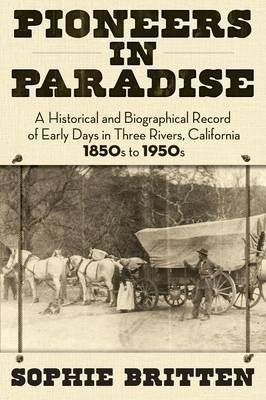 Pioneers in Paradise: A Historical and Biographical Record of Early Days in Three Rivers, California 1850s to 1950s