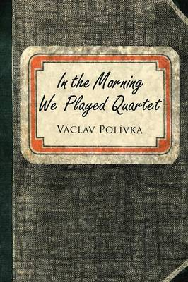 In the Morning We Played Quartet: Diary of a Young Czechoslovak, 1945-1948