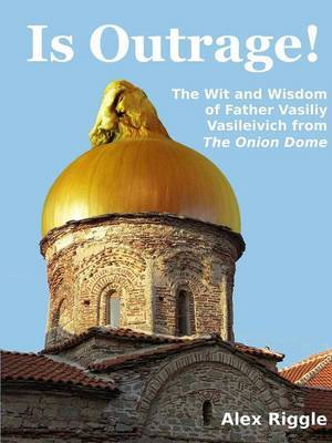 Is Outrage! The Wit and Wisdom of Father Vasiliy Vasileivich from The Onion Dome