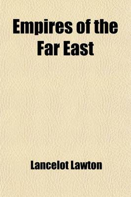 Empires of the Far East (Volume 2); A Study of Japan and of Her Colonial Possessions, of China and Manchuria and of the Political Questions of Eastern Asia and the Pacific