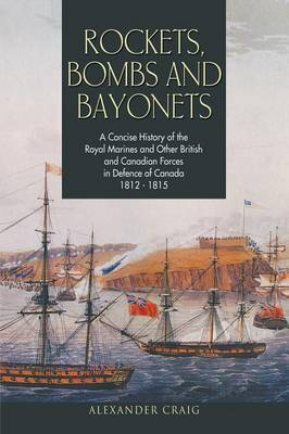 Rockets, Bombs and Bayonets: A Concise History of the Royal Marines and Other British and Canadian Forces in Defence of Canada 1812-1815