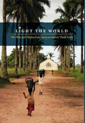 Light the World - The Ben and Helen Eidse Story as Told to Faith Eidse