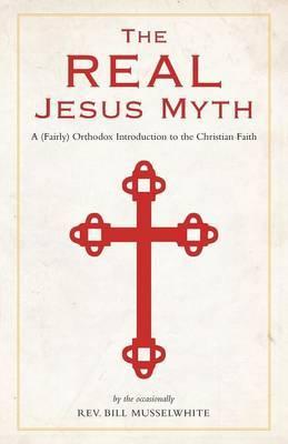 The Real Jesus Myth, a (Fairly) Orthodox Introduction to the Christian Faith