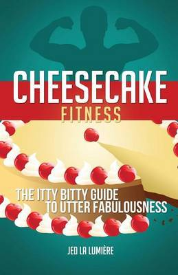 Cheesecake Fitness - The Itty Bitty Guide to Utter Fabulousness