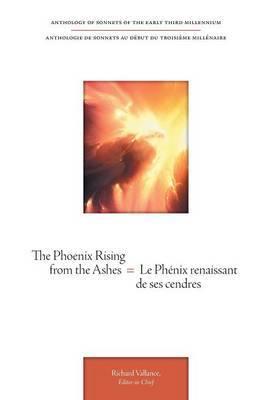 The Phoenix Rising from the Ashes = Le Phenix Renaissant de Ses Cendres - Anthology of Sonnets of the Early Third Millennium = Anthologie de Sonnets a