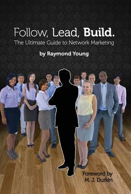 Follow, Lead, Build. the Ultimate Guide to Network Marketing