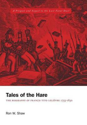 Tales of the Hare - The Biography of Francis Tito Lelievre 1755-1830: A Prequel and Sequel to the Last Fatal Duel
