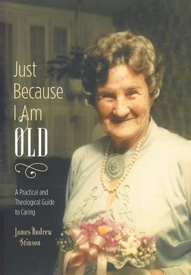 Just Because I Am Old - A Practical and Theological Guide to Caring