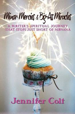 Minor Mercies & Big-Ass Miracles  : A Writer's Spiritual Journey That Stops Just Short of Nirvana