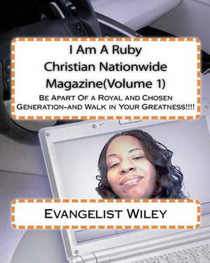 I Am a Ruby Christian Nationwide Magazine(volume 1): Be Apart of a Royal and Chosen Generation-And Walk in Your Greatness!!!!