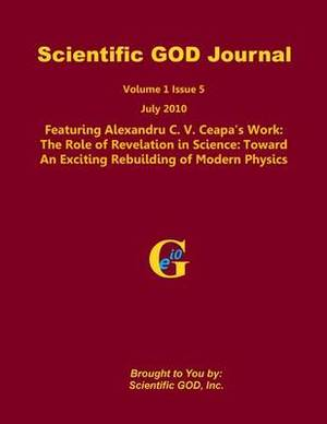 Scientific God Journal Volume 1 Issue 5: Featuring Alexandru C. V. Ceapa's Work: The Role of Revelation in Science: Toward an Exciting Rebuilding of Modern Physics