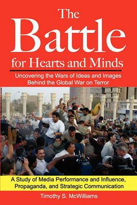 The Battle for Hearts and Minds Uncovering the Wars of Ideas and Images Behind the Global War on Terror: A Study of Media Performance and Influence, Propaganda, and Strategic Communication