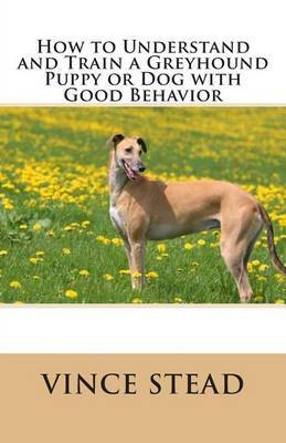How to Understand and Train a Greyhound Puppy or Dog with Good Behavior