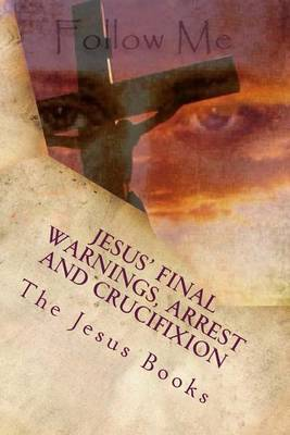 Jesus' Final Warnings, Arrest and Crucifixion: The Meaning of the Cross