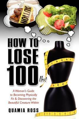How to Lose 100 Lbs.: A Woman's Guide to Becoming Physically Fit & Discovering the Beautiful Creature Within