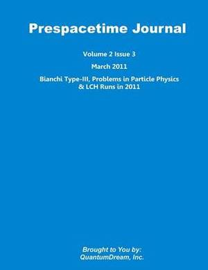 Prespacetime Journal Volume 2 Issue 3: Bianchi Type-III, Problems in Particle Physics & Lch Runs in 2011