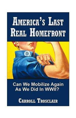 America's Last Real Home Front: When the Time Comes, Can We Mobilize Our Citizens for Another Global-Class Home Front Similiar to the One We Had for World War II?